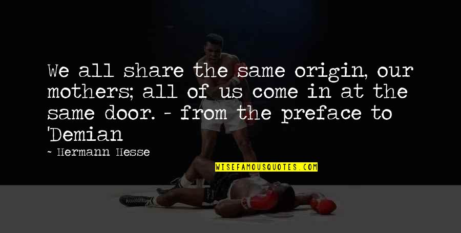 Demian Hesse Quotes By Hermann Hesse: We all share the same origin, our mothers;