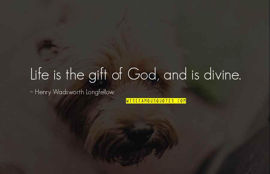 Demigodishness Quotes By Henry Wadsworth Longfellow: Life is the gift of God, and is