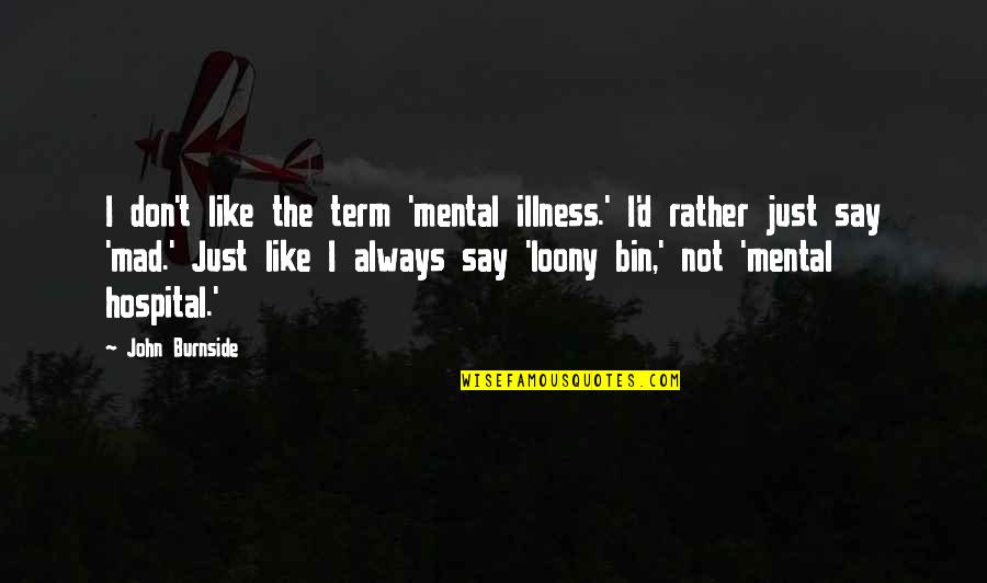 Demigodishness Quotes By John Burnside: I don't like the term 'mental illness.' I'd
