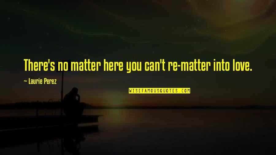 Demigodishness Quotes By Laurie Perez: There's no matter here you can't re-matter into