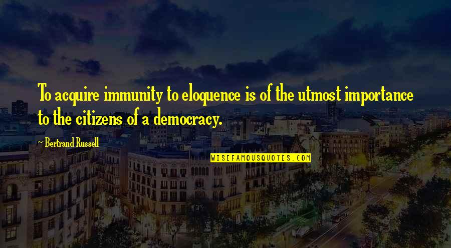Democracy Now Quotes By Bertrand Russell: To acquire immunity to eloquence is of the