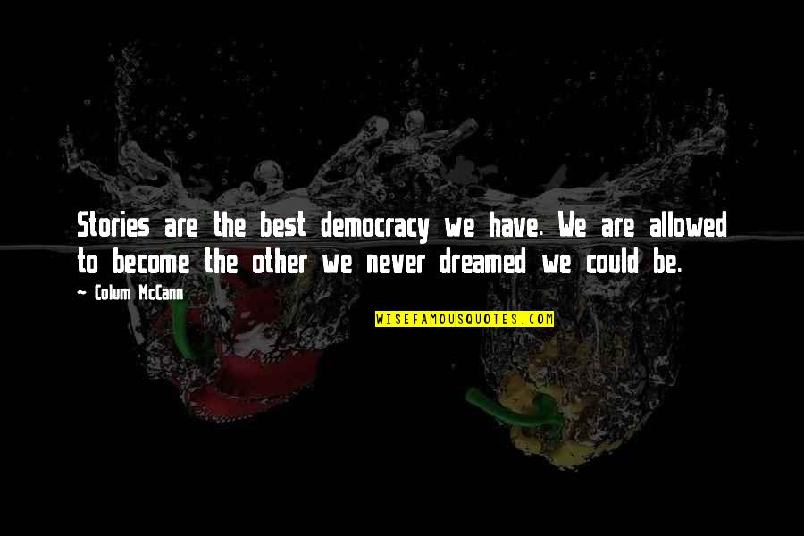 Democracy Now Quotes By Colum McCann: Stories are the best democracy we have. We