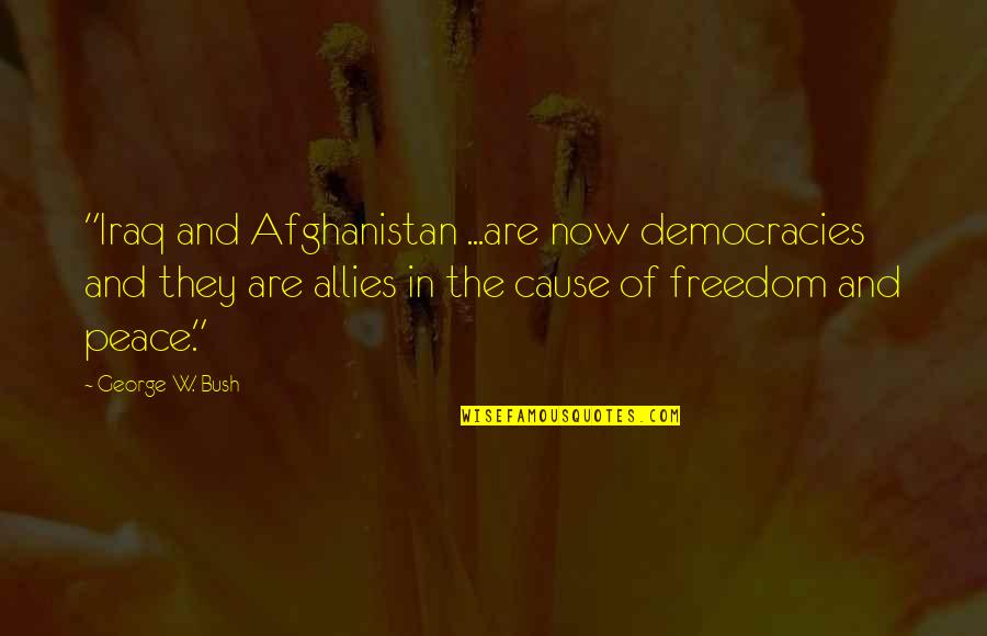 """Democracy Now Quotes By George W. Bush: """"Iraq and Afghanistan ...are now democracies and they"""