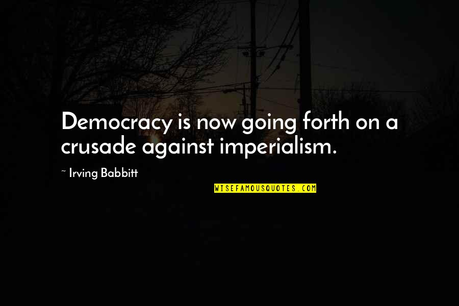 Democracy Now Quotes By Irving Babbitt: Democracy is now going forth on a crusade