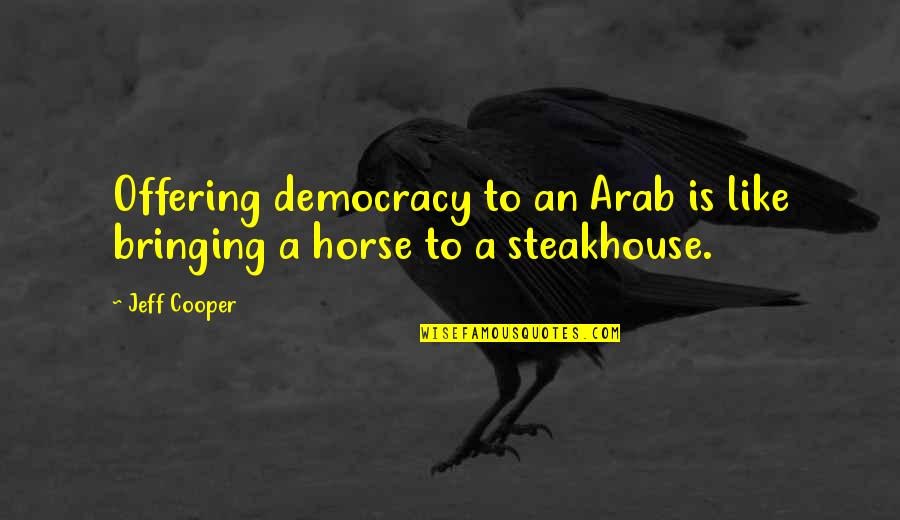 Democracy Now Quotes By Jeff Cooper: Offering democracy to an Arab is like bringing