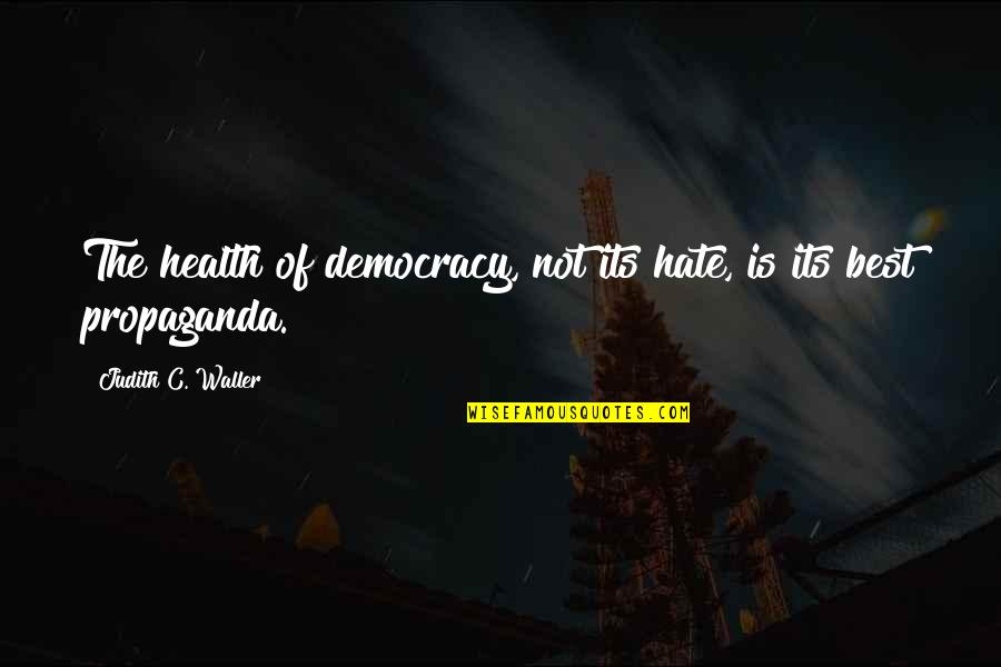 Democracy Now Quotes By Judith C. Waller: The health of democracy, not its hate, is