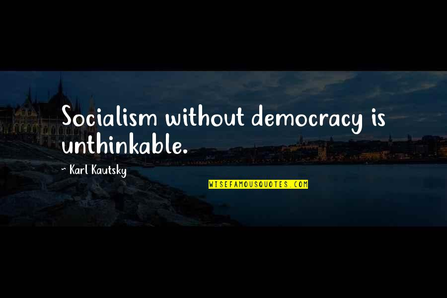 Democracy Now Quotes By Karl Kautsky: Socialism without democracy is unthinkable.