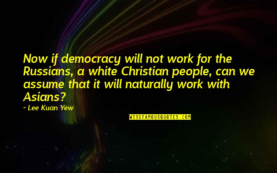 Democracy Now Quotes By Lee Kuan Yew: Now if democracy will not work for the