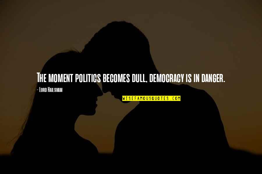 Democracy Now Quotes By Lord Hailsham: The moment politics becomes dull, democracy is in