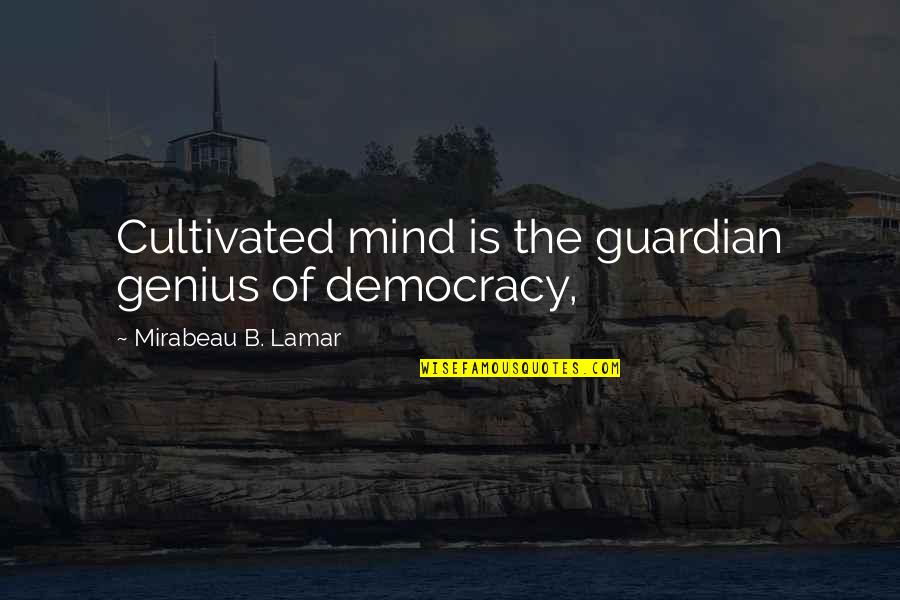 Democracy Now Quotes By Mirabeau B. Lamar: Cultivated mind is the guardian genius of democracy,