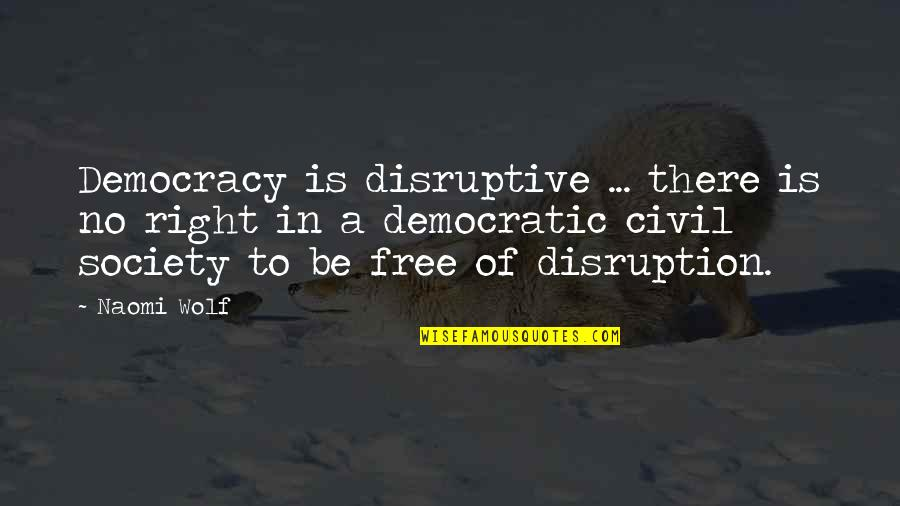 Democracy Now Quotes By Naomi Wolf: Democracy is disruptive ... there is no right