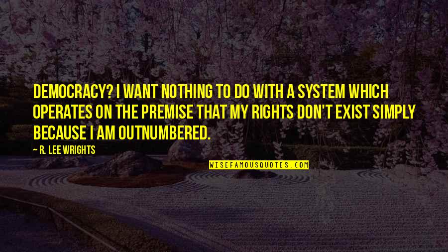 Democracy Now Quotes By R. Lee Wrights: Democracy? I want nothing to do with a