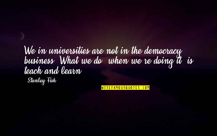 Democracy Now Quotes By Stanley Fish: We in universities are not in the democracy