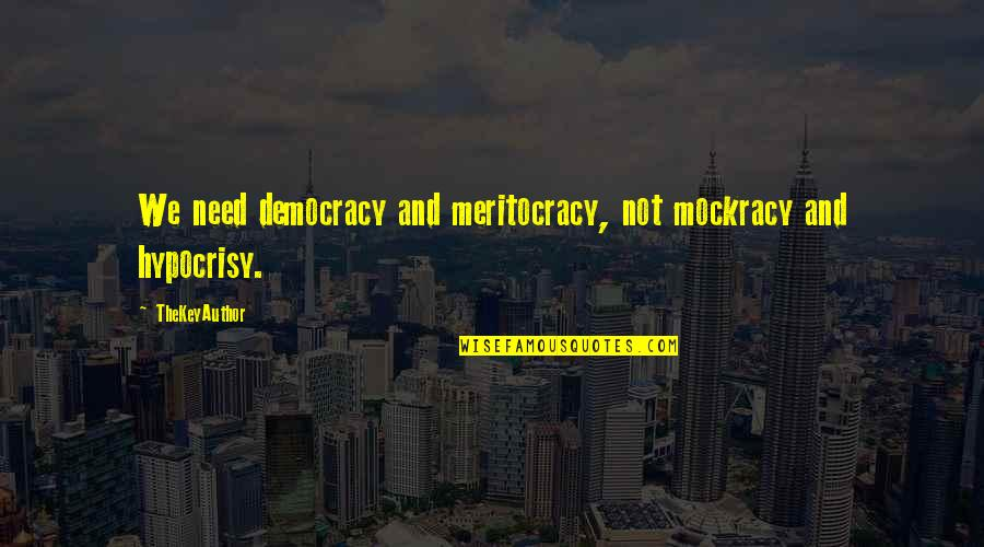 Democracy Now Quotes By TheKeyAuthor: We need democracy and meritocracy, not mockracy and