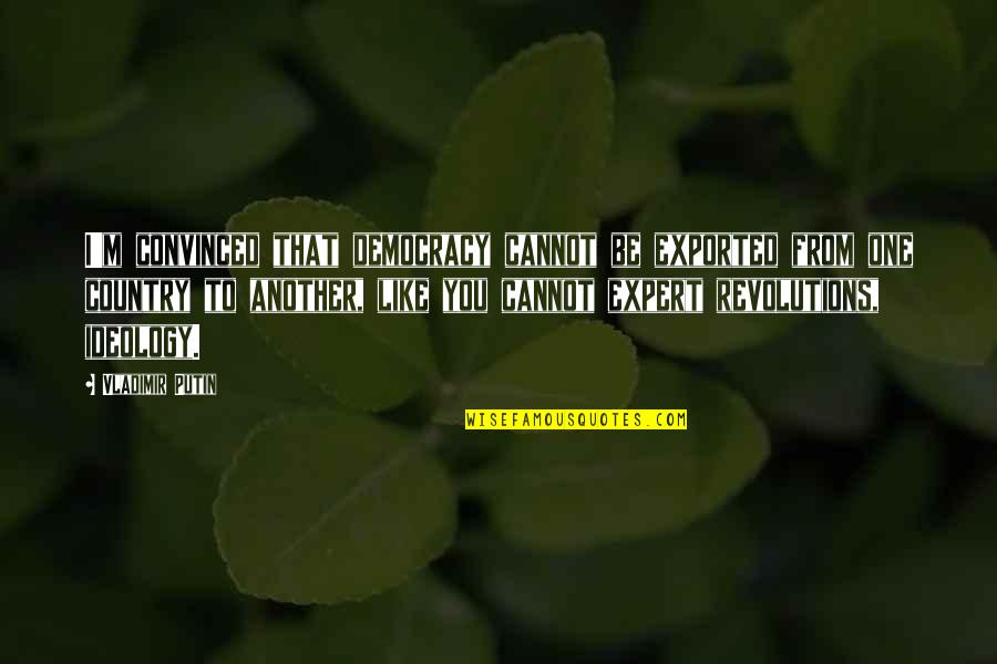 Democracy Now Quotes By Vladimir Putin: I'm convinced that democracy cannot be exported from