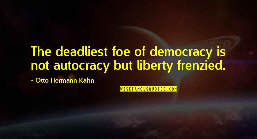 Democracy Vs Autocracy Quotes By Otto Hermann Kahn: The deadliest foe of democracy is not autocracy