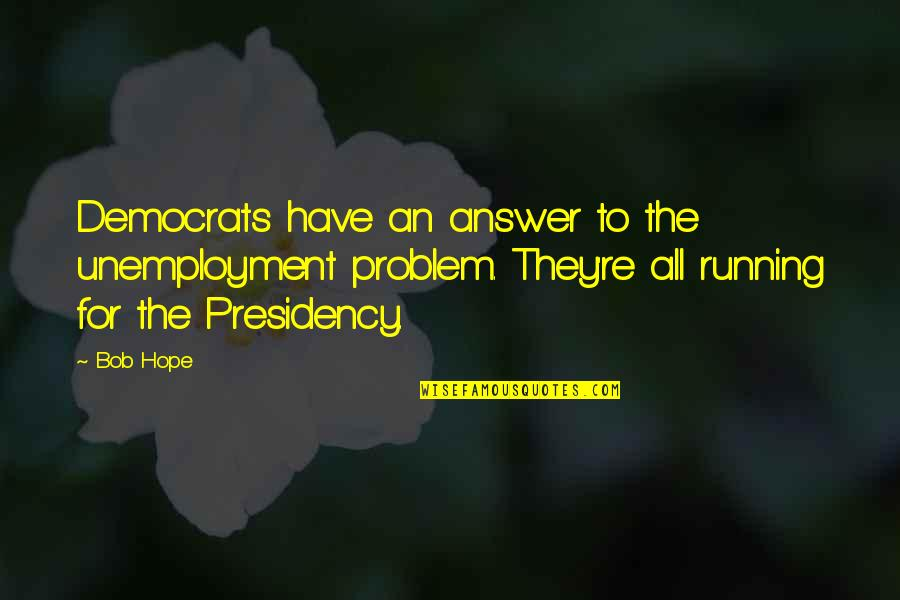 Democrats Quotes By Bob Hope: Democrats have an answer to the unemployment problem.