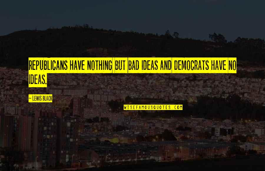 Democrats Quotes By Lewis Black: Republicans have nothing but bad ideas and Democrats