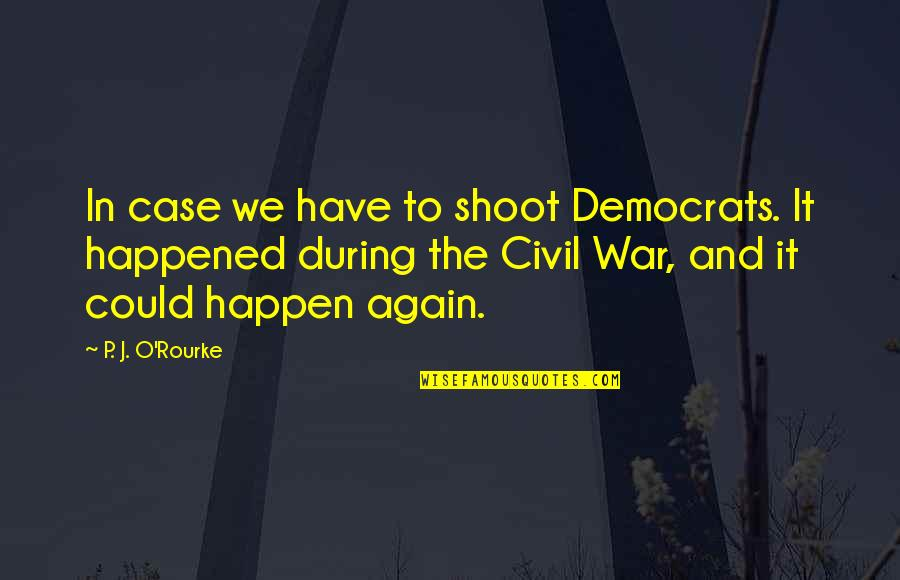 Democrats Quotes By P. J. O'Rourke: In case we have to shoot Democrats. It