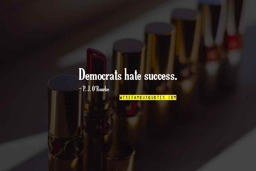 Democrats Quotes By P. J. O'Rourke: Democrats hate success.