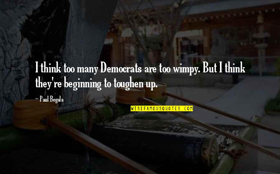 Democrats Quotes By Paul Begala: I think too many Democrats are too wimpy.