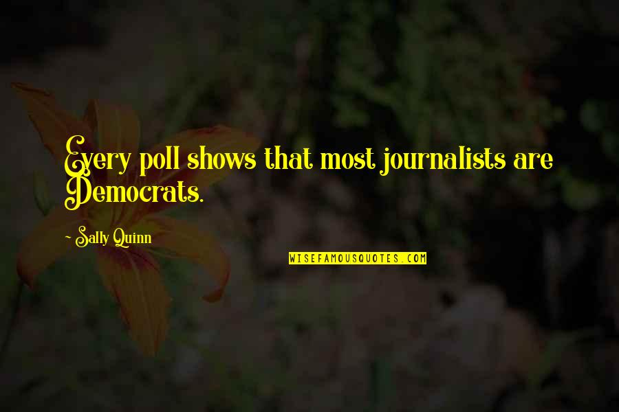 Democrats Quotes By Sally Quinn: Every poll shows that most journalists are Democrats.