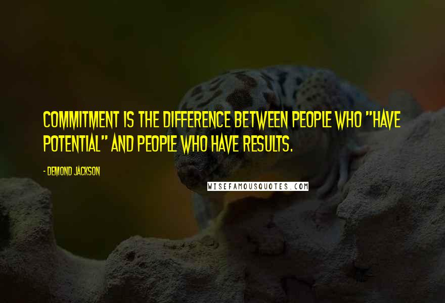 """Demond Jackson quotes: Commitment is the difference between people who """"have potential"""" and people who have results."""