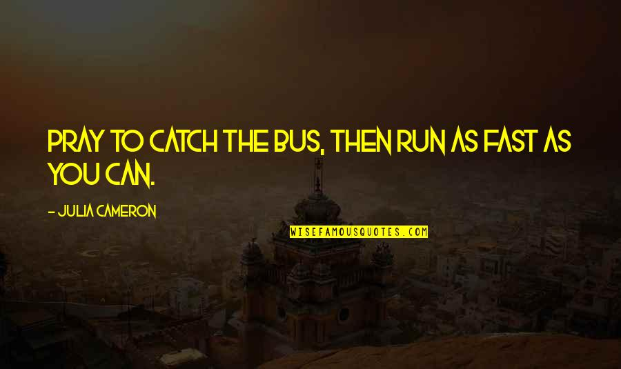 Demonetized Quotes By Julia Cameron: Pray to catch the bus, then run as