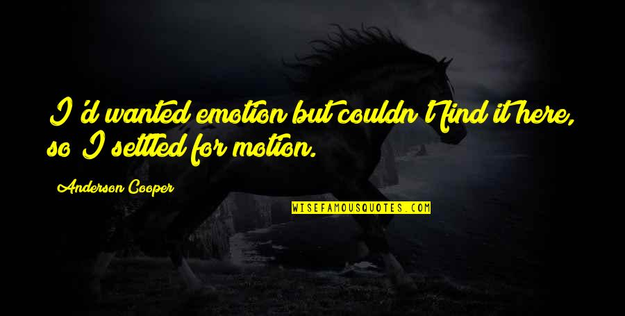 D'emotion Quotes By Anderson Cooper: I'd wanted emotion but couldn't find it here,