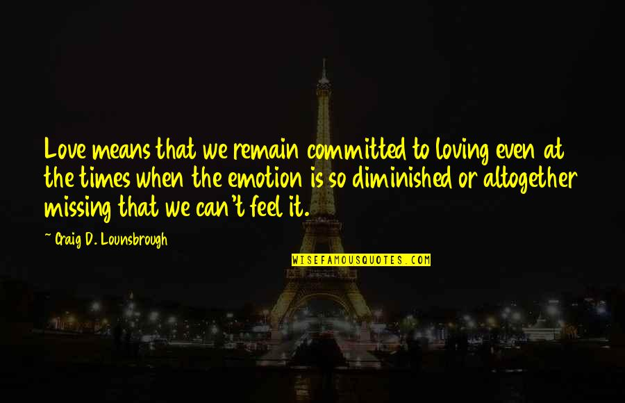 D'emotion Quotes By Craig D. Lounsbrough: Love means that we remain committed to loving