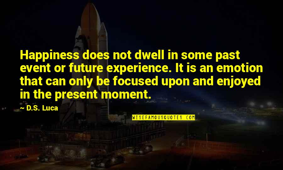 D'emotion Quotes By D.S. Luca: Happiness does not dwell in some past event