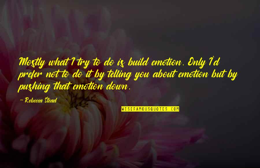 D'emotion Quotes By Rebecca Stead: Mostly what I try to do is build