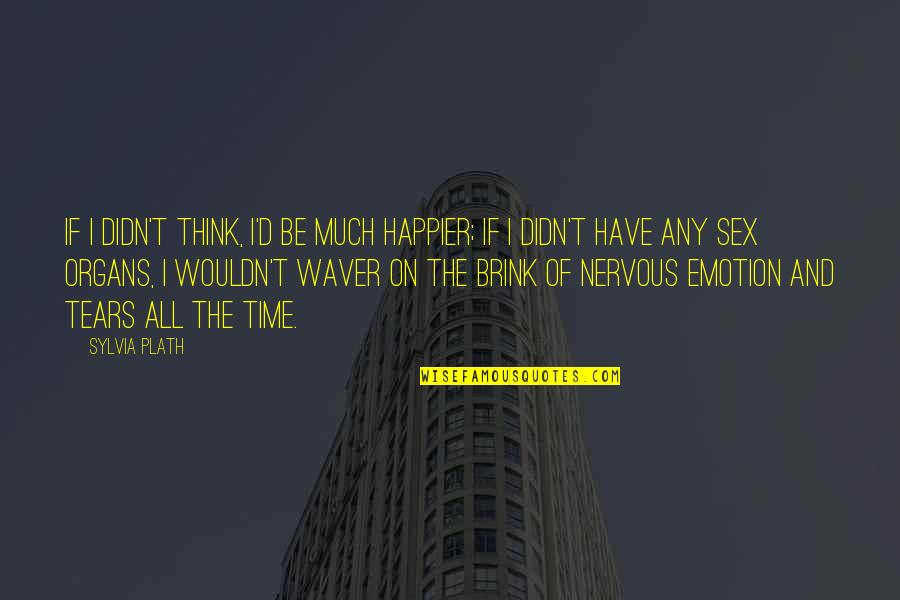 D'emotion Quotes By Sylvia Plath: If I didn't think, I'd be much happier;