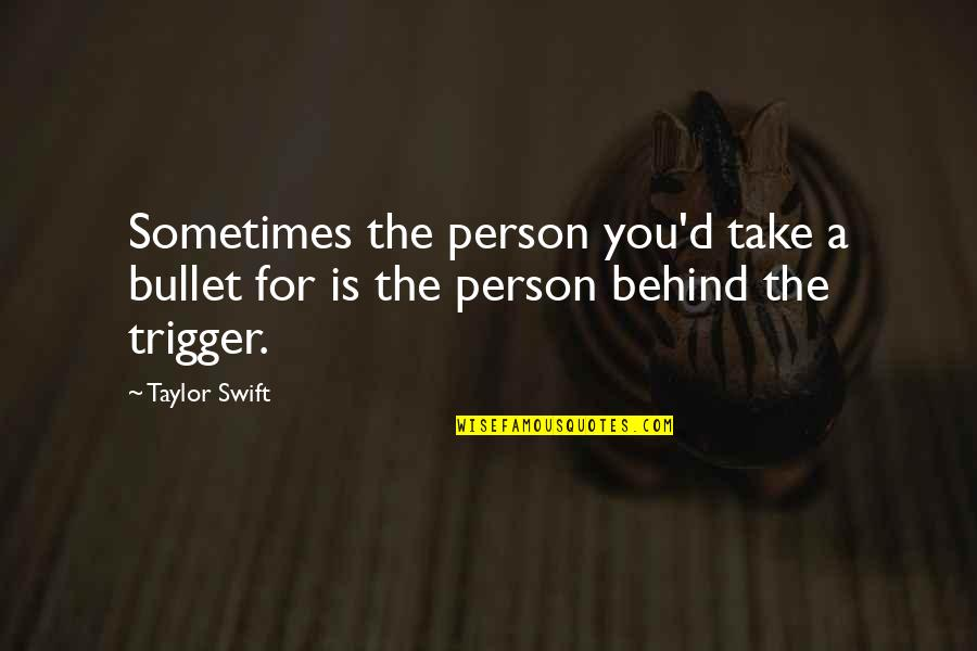 D'emotion Quotes By Taylor Swift: Sometimes the person you'd take a bullet for
