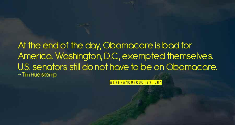 D'emotion Quotes By Tim Huelskamp: At the end of the day, Obamacare is