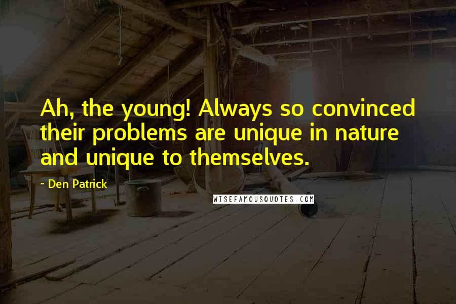 Den Patrick quotes: Ah, the young! Always so convinced their problems are unique in nature and unique to themselves.