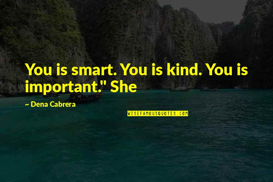 Dena's Quotes By Dena Cabrera: You is smart. You is kind. You is