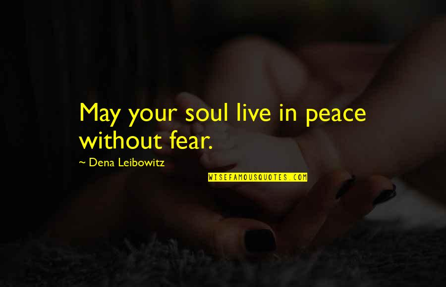 Dena's Quotes By Dena Leibowitz: May your soul live in peace without fear.
