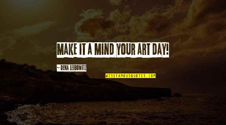 Dena's Quotes By Dena Leibowitz: Make it a mind your art day!