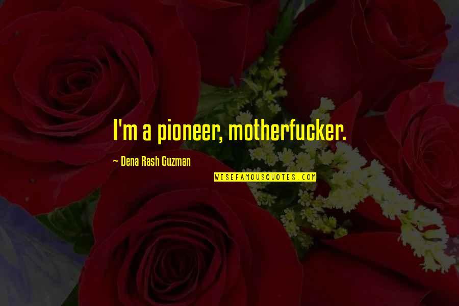 Dena's Quotes By Dena Rash Guzman: I'm a pioneer, motherfucker.