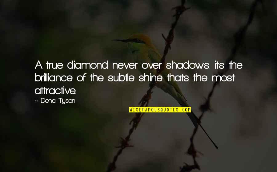 Dena's Quotes By Dena Tyson: A true diamond never over shadows... it's the