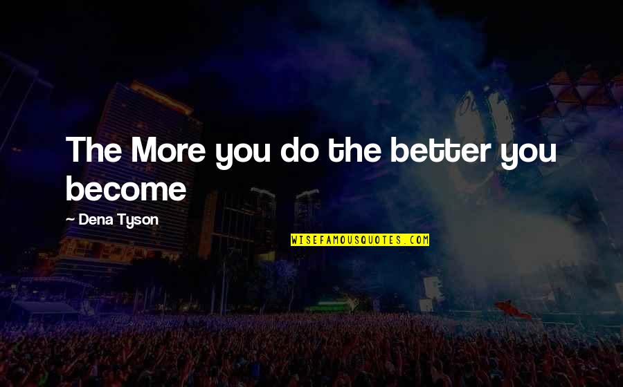 Dena's Quotes By Dena Tyson: The More you do the better you become