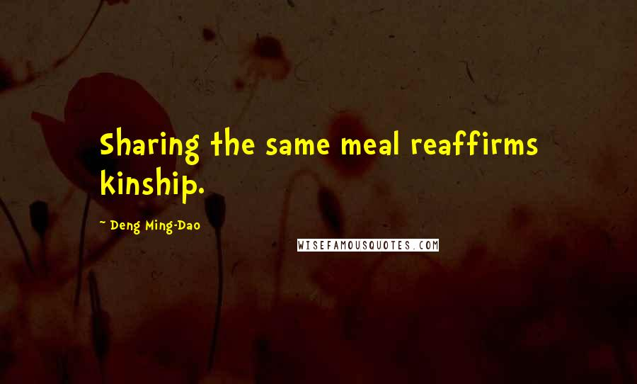 Deng Ming-Dao quotes: Sharing the same meal reaffirms kinship.