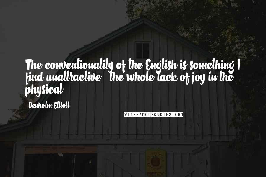 Denholm Elliott quotes: The conventionality of the English is something I find unattractive - the whole lack of joy in the physical.