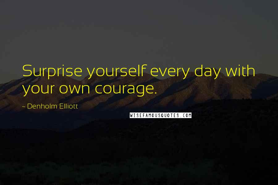 Denholm Elliott quotes: Surprise yourself every day with your own courage.