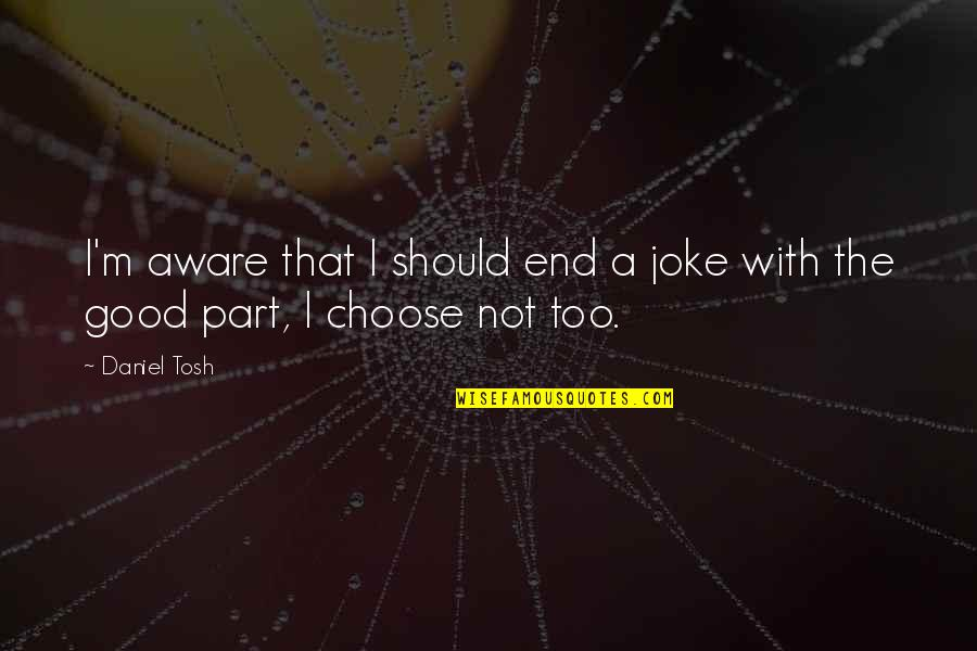 Deniable Quotes By Daniel Tosh: I'm aware that I should end a joke