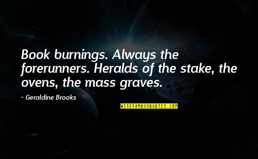 Deniable Quotes By Geraldine Brooks: Book burnings. Always the forerunners. Heralds of the