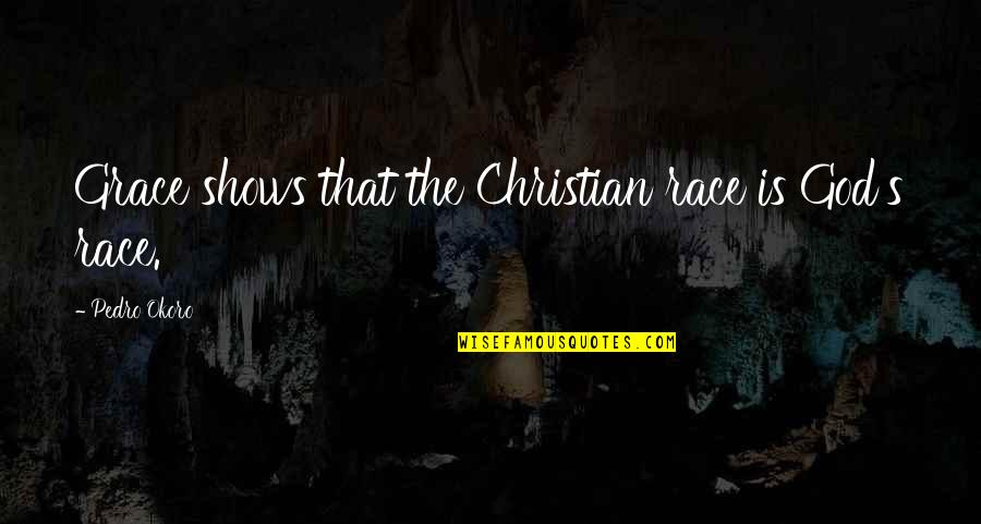 Deniable Quotes By Pedro Okoro: Grace shows that the Christian race is God's