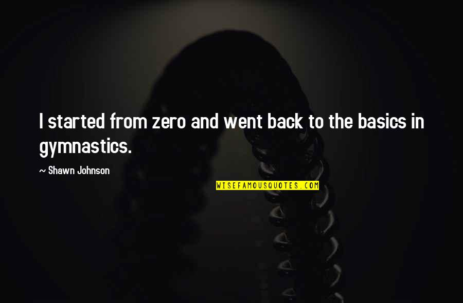 Deniable Quotes By Shawn Johnson: I started from zero and went back to