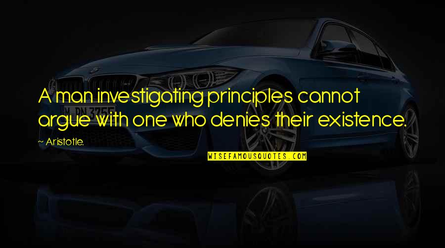 Denies Quotes By Aristotle.: A man investigating principles cannot argue with one